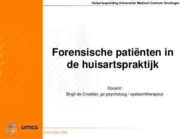 Huisartsopleiding Universitair Medisch Centrum Groningen B. de Cnodder, 2009 Forensische patiënten in de huisartspraktijk ...