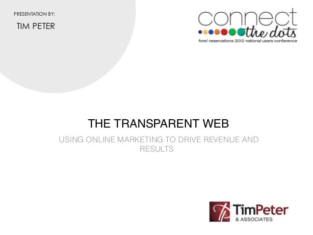 PRESENTATION BY: TIM PETER                         THE TRANSPARENT WEB                   USING ONLINE MARKETING TO DRIVE R...