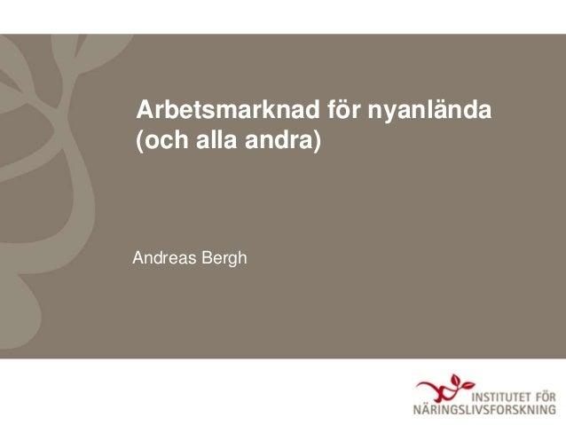 Arbetsmarknad för nyanlända (och alla andra) Andreas Bergh