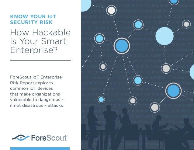 KNOW YOUR IoT SECURITY RISK How Hackable is Your Smart Enterprise? ForeScout IoT Enterprise Risk Report explores common Io...