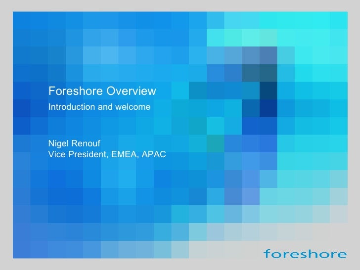 Introduction and welcome Foreshore Overview Nigel Renouf Vice President, EMEA, APAC