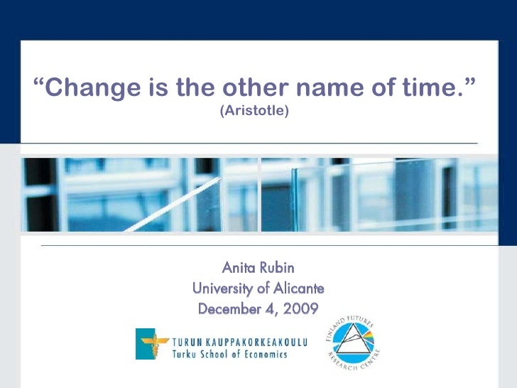 """""""Change is the other name of time."""" (Aristotle)<br />Anita Rubin<br />University of Alicante<br />December 4, 2009<br />"""