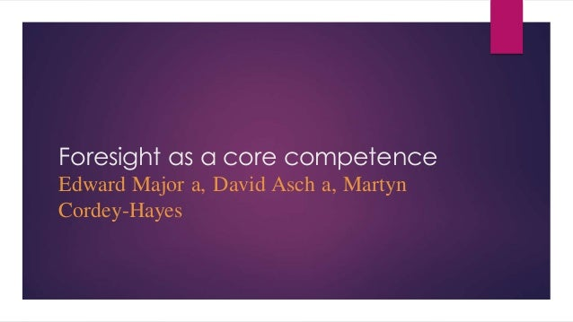 Foresight as a core competence Edward Major a, David Asch a, Martyn Cordey-Hayes