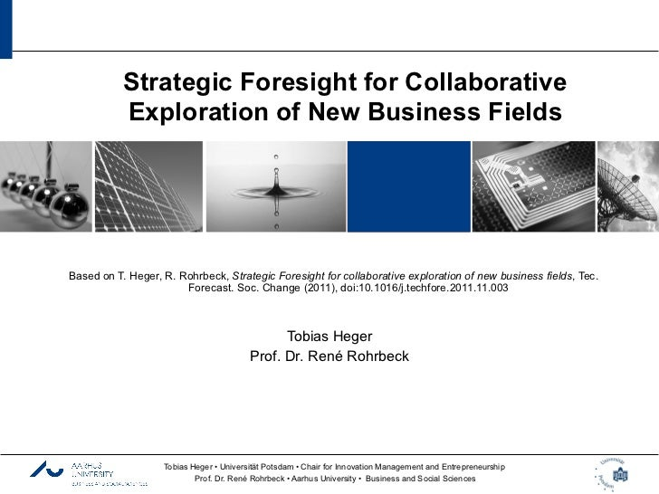 Strategic Foresight for Collaborative           Exploration of New Business FieldsBased on T. Heger, R. Rohrbeck, Strategi...
