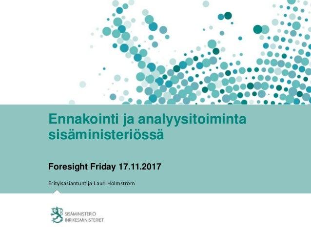 Ennakointi ja analyysitoiminta sisäministeriössä Foresight Friday 17.11.2017 Erityisasiantuntija Lauri Holmström