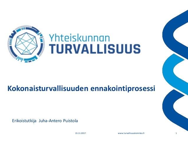 www.turvallisuuskomitea.fi15.11.2017 1 Kokonaisturvallisuuden ennakointiprosessi Erikoistutkija Juha-Antero Puistola