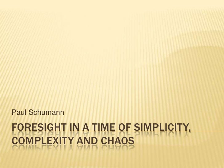 Paul Schumann  FORESIGHT IN A TIME OF SIMPLICITY, COMPLEXITY AND CHAOS