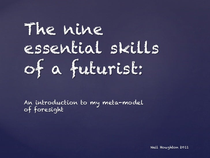 The nineessential skillsof a futurist:An introduction to my meta-modelof foresight                                   Neil ...