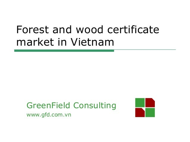 GreenField Consulting www.gfd.com.vn Forest and wood certificate market in Vietnam
