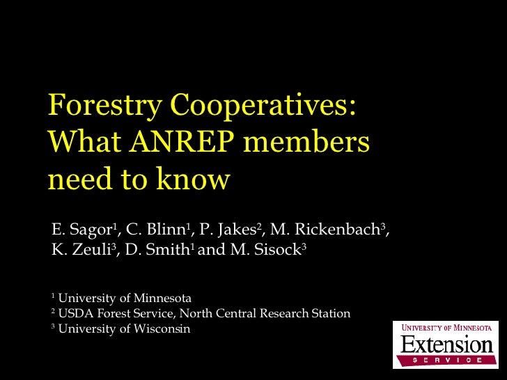 Forestry Cooperatives:  What ANREP members  need to know E. Sagor 1 , C. Blinn 1 , P. Jakes 2 , M. Rickenbach 3 , K. Zeuli...