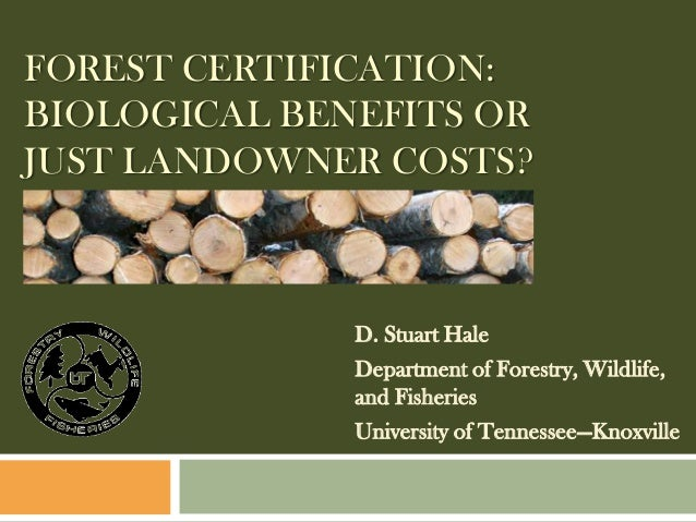 FOREST CERTIFICATION:BIOLOGICAL BENEFITS ORJUST LANDOWNER COSTS?              D. Stuart Hale              Department of Fo...