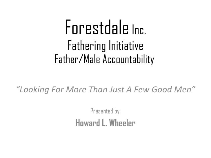"Forestdale  Inc. Fathering Initiative Father/Male Accountability  "" Looking For More Than Just A Few Good Men"" Presented b..."