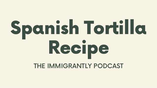 Spanish Tortilla Recipe THE IMMIGRANTLY PODCAST