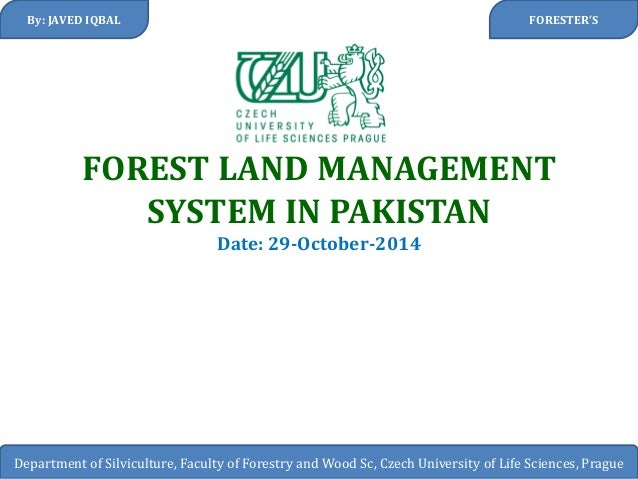 FOREST LAND MANAGEMENT SYSTEM IN PAKISTAN Date: 29-October-2014  By: JAVED IQBAL  Department of Silviculture, Faculty of F...