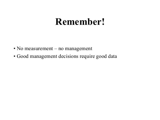 Remember! • No measurement – no management • Good management decisions require good data