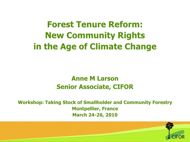 Forest Tenure Reform:New Community Rights in the Age of Climate ChangeAnne M LarsonSenior Associate, CIFORWorkshop: Taking...