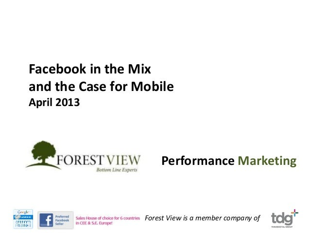 Facebook in the Mixand the Case for MobileApril 2013                      Performance Marketing                  Forest Vi...
