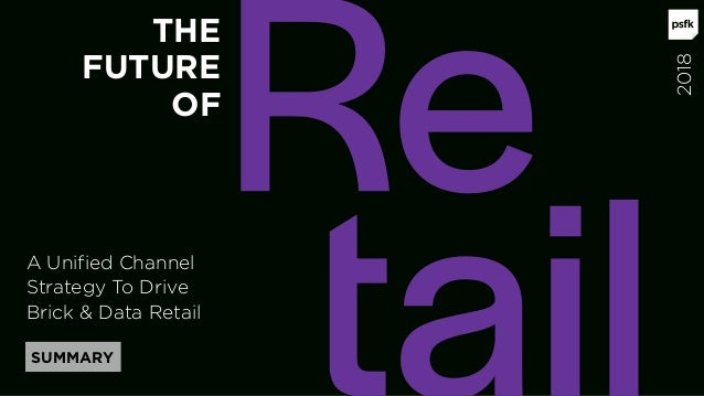 A Unified Channel Strategy To Drive Brick & Data Retail SUMMARY THE FUTURE OF 2018