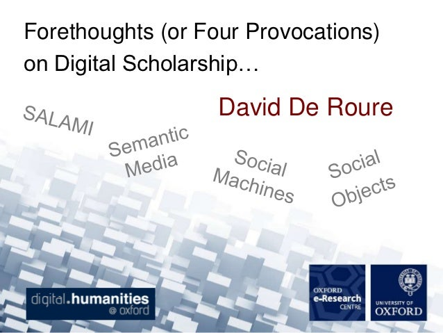 Forethoughts (or Four Provocations)on Digital Scholarship…                   David De Roure