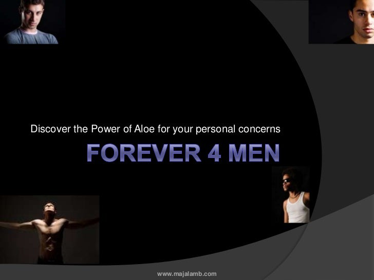 Forever 4 Men<br />Discover the Power of Aloe for your personal concerns<br />www.majalamb.com<br />