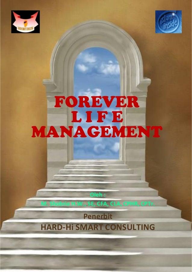 FOREVER L I F E MANAGEMENT Oleh : M. Shobrie H.W., SE, CFA, CLA, CPHR, CPTr. Penerbit HARD-Hi SMART CONSULTING