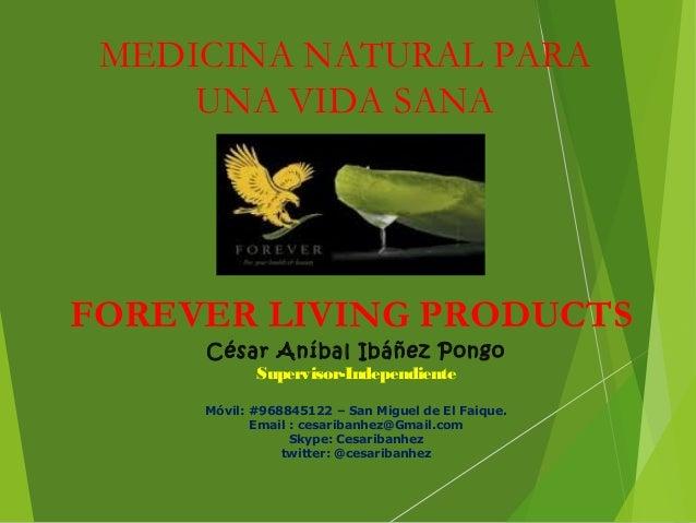FOREVER LIVING PRODUCTS MEDICINA NATURAL PARA UNA VIDA SANA César Aníbal Ibáñez Pongo Supervisor-Independiente Móvil: #968...