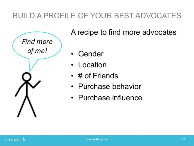 BUILD A PROFILE OF YOUR BEST ADVOCATES A recipe to find more advocates • Gender • Location • # of Friends • Purchase b...