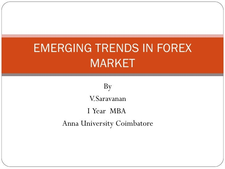 By  V.Saravanan I  Year  MBA  Anna University Coimbatore EMERGING TRENDS IN FOREX MARKET