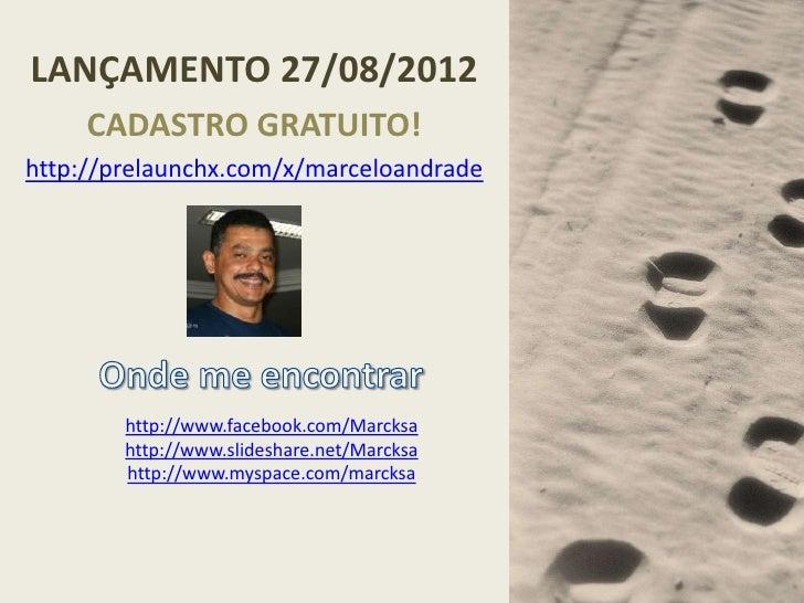 LANÇAMENTO 27/08/2012     CADASTRO GRATUITO!http://prelaunchx.com/x/marceloandrade        http://www.facebook.com/Marcksa ...