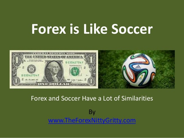 By www.TheForexNittyGritty.com Forex is Like Soccer Forex and Soccer Have a Lot of Similarities