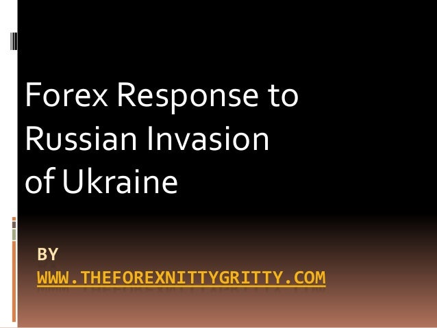 BY WWW.THEFOREXNITTYGRITTY.COM Forex Response to Russian Invasion of Ukraine