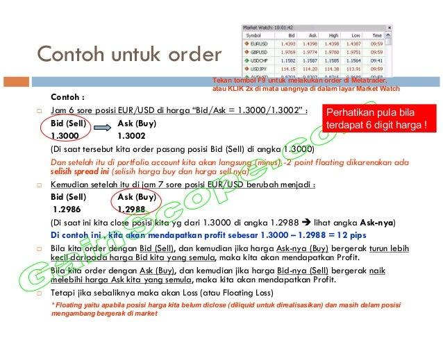 """Contoh untuk order Contoh : Jam 6 sore posisi EUR/USD di harga """"Bid/Ask = 1.3000/1.3002"""" : Bid (Sell) Ask (Buy) 1.3000 1.3..."""