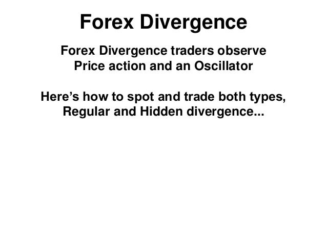 Forex Divergence Forex Divergence traders observe Price action and an Oscillator Here's how to spot and trade both types, ...