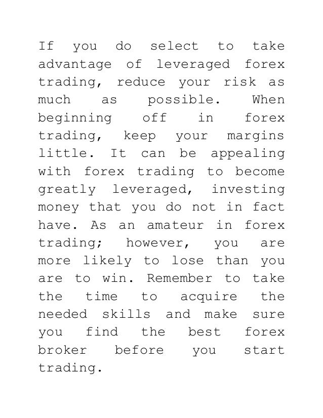 If you do select to take advantage of leveraged forex trading, reduce your risk as much as possible. When beginning off in...
