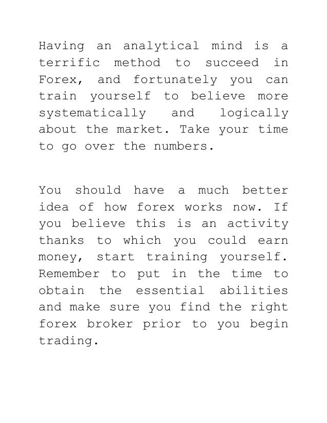 Having an analytical mind is a terrific method to succeed in Forex, and fortunately you can train yourself to believe more...