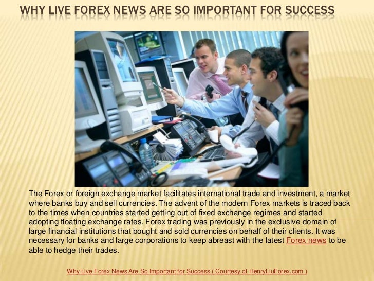 WHY LIVE FOREX NEWS ARE SO IMPORTANT FOR SUCCESS The Forex or foreign exchange market facilitates international trade and ...