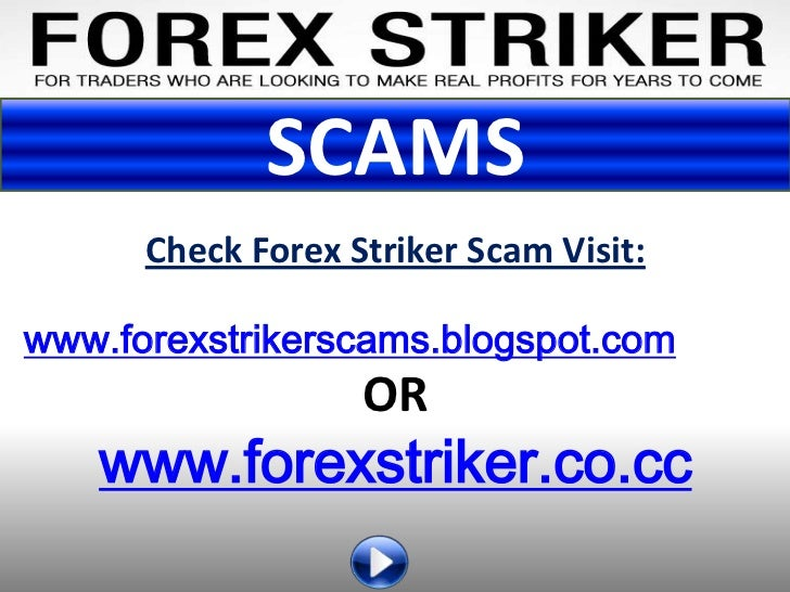 SCAMS      Check Forex Striker Scam Visit:www.forexstrikerscams.blogspot.com                   OR   www.forexstriker.co.cc