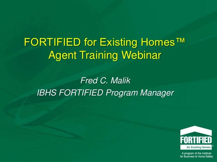 FORTIFIED for Existing Homes™ Agent Training Webinar<br />Fred C. Malik<br />IBHS FORTIFIED Program Manager<br />