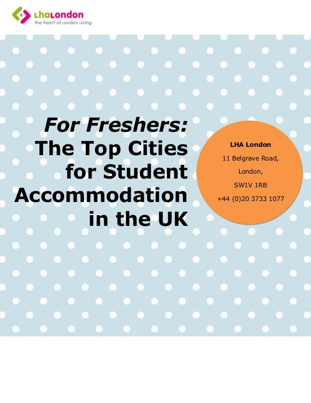 For Freshers: The Top Cities for Student Accommodation in the UK LHA London 11 Belgrave Road, London, SW1V 1RB +44 (0)20 3...