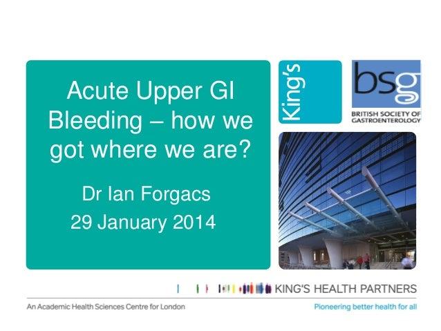 Acute Upper GI Bleeding – how we got where we are? Dr Ian Forgacs 29 January 2014