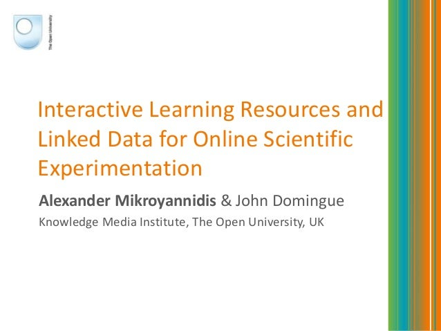 Interactive Learning Resources andLinked Data for Online ScientificExperimentationAlexander Mikroyannidis & John DomingueK...