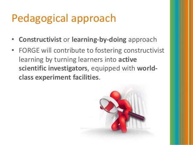 Pedagogical approach• Constructivist or learning-by-doing approach• FORGE will contribute to fostering constructivistlearn...