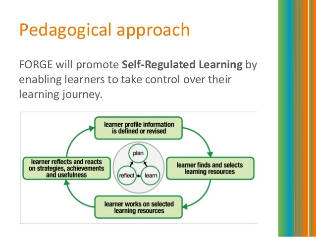 Pedagogical approachFORGE will promote Self-Regulated Learning byenabling learners to take control over theirlearning jour...