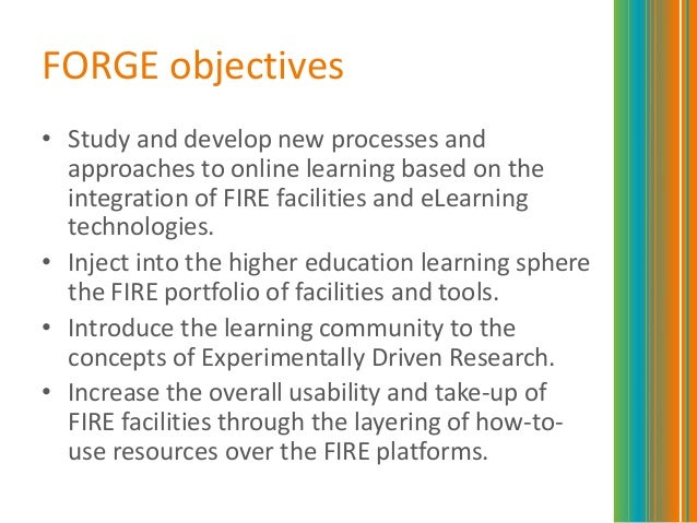 FORGE objectives• Study and develop new processes andapproaches to online learning based on theintegration of FIRE facilit...