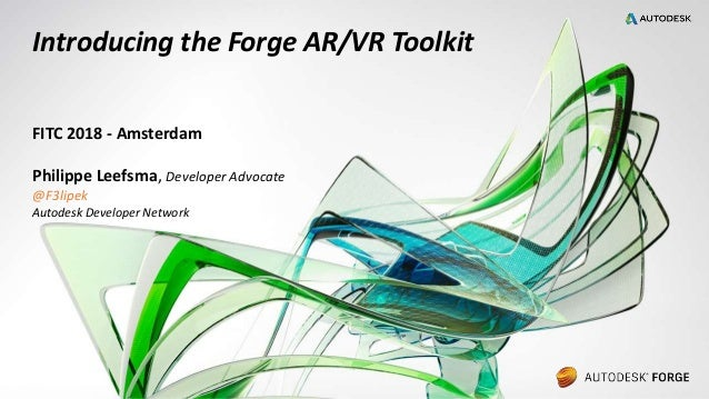 © 2017 Autodesk Introducing the Forge AR/VR Toolkit FITC 2018 - Amsterdam Philippe Leefsma, Developer Advocate @F3lipek Au...