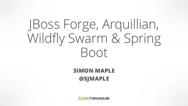 JBoss Forge, Arquillian, Wildfly Swarm & Spring Boot SIMON MAPLE @SJMAPLE