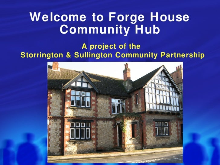 Welcome to Forge House Community Hub A project of the  Storrington & Sullington Community Partnership