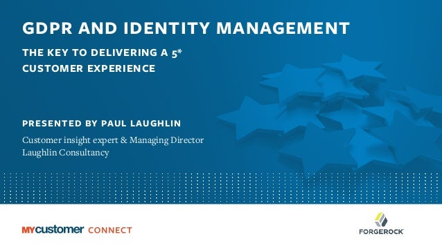 GDPR AND IDENTITY MANAGEMENT THE KEY TO DELIVERING A 5* CUSTOMER EXPERIENCE PRESENTED BY PAUL LAUGHLIN Customer insight ex...