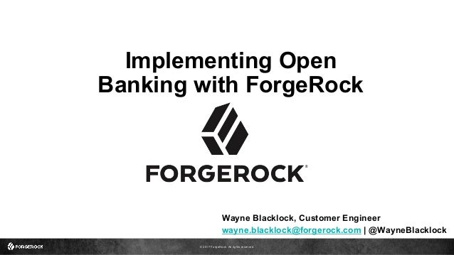 © 2017 ForgeRock. All rights reserved. Implementing Open Banking with ForgeRock Wayne Blacklock, Customer Engineer wayne.b...