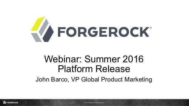 © 2016 ForgeRock. All rights reserved. Webinar: Summer 2016 Platform Release John Barco, VP Global Product Marketing